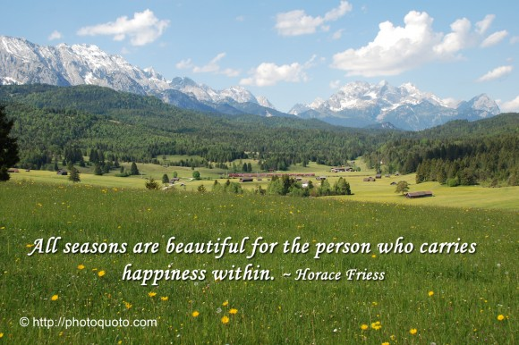 All seasons are beautiful for the person who carries happiness within. ~ Horace Friess