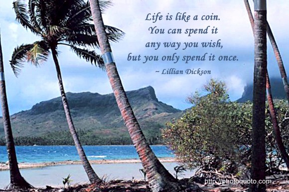 Life is like a coin. You can spend it any way you wish, but you only spend it once. ~ Lillian Dickson