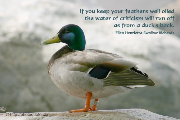 If you keep your feathers well oiled the water of criticism will run off as from a duck's back. ~ Ellen Henrietta Swallow Richards