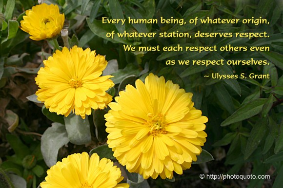 Every human being, of whatever origin, of whatever station, deserves respect. We must each respect others even as we respect ourselves. ~ Ulysses S. Grant