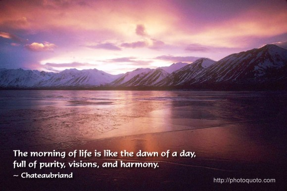 The morning of life is like the dawn of a day, full of purity, visions, and harmony. ~ Chateaubriand