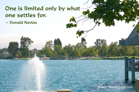 One is limited only by what one settles for. ~  Donald Nevias