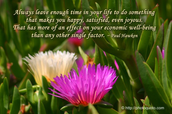 Always leave enough time in your life to do something that makes you happy, satisfied, even joyous. That has more of an effect on your economic well-being than any other single factor. ~ Paul Hawken