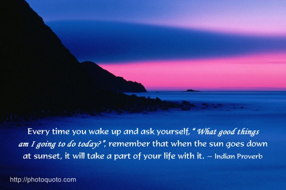 "Every time you wake up and ask yourself, ""What good things am I going to do today?"", remember that when the sun goes down at sunset, it will take a part of your life with it.~ Indian Proverb"