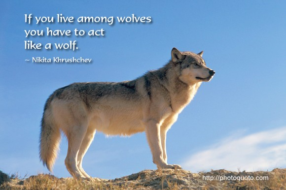 If you live among wolves you have to act like a wolf. ~ Nikita Khrushchev