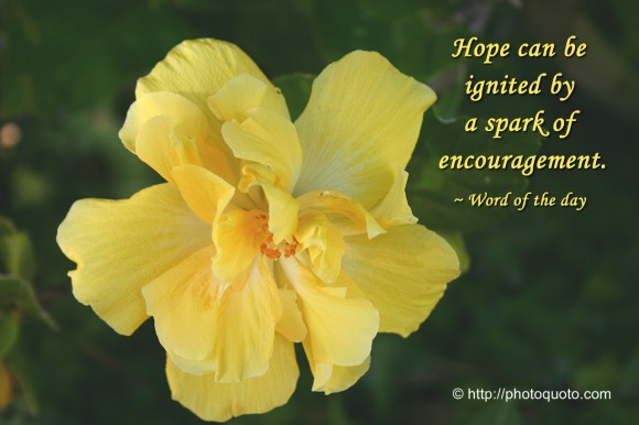 Hope can be ignited by a spark of encouragement. ~ Word of the day