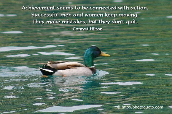 Achievement seems to be connected  with action. Successful men and  women keep moving. They make  mistakes, but they don't quit. ~ Conrad Hilton