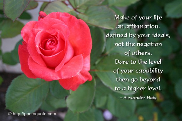 Make of your life an affirmation, defined by your ideals, not the negation of others. Dare to the level of your capability then go beyond to a higher level. ~ Alexander Haig