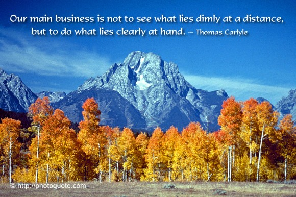Our main business is not to see what lies dimly at a distance, but to do what lies clearly at hand. ~ Thomas Carlyle