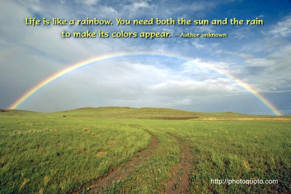 Life is like a rainbow. You need both the sun and the rain  to make its colors appear. ~ Author unknown