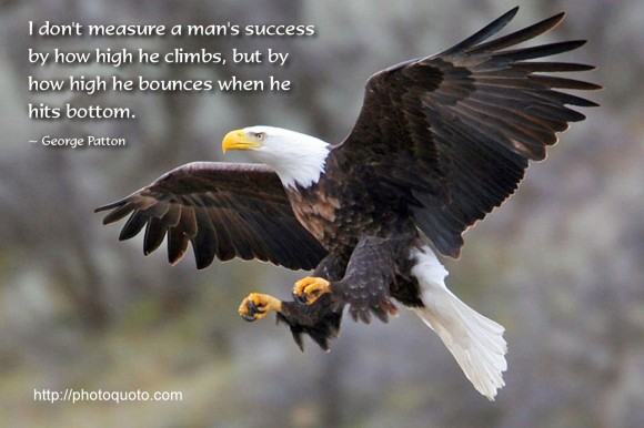 I don't measure a man's success by how high he climbs but by how high he bounces when he hits bottom. ~ George Patton