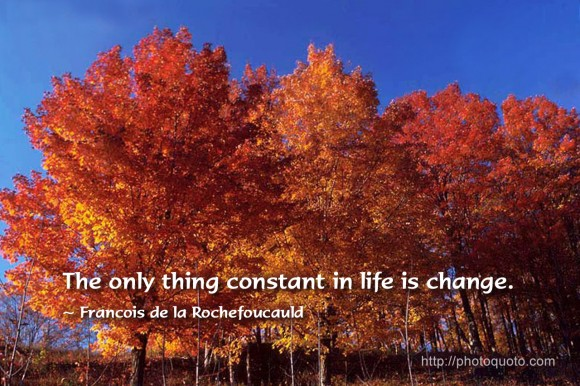 The only thing constant in life is change. ~ Francois de la Rochefoucauld