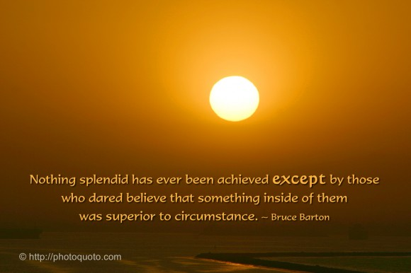 Nothing splendid has ever been achieved except by those who dared believe that something inside of them was superior to circumstance. ~ Bruce Barton