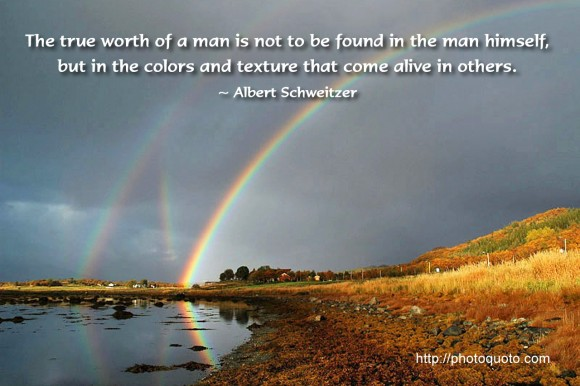 The true worth of a man is not to be found in the man himself, but in the colors and texture that come alive in others. ~ Albert Schweitzer