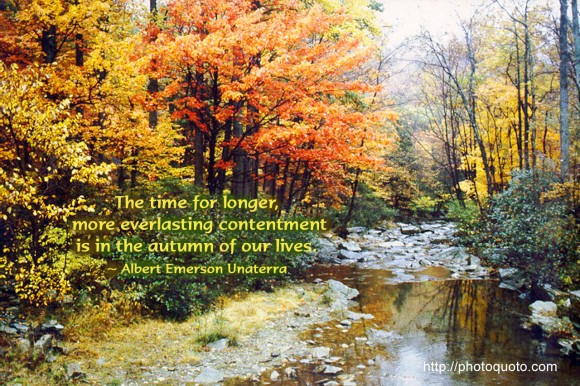 The time for longer, more everlasting contentment is in the autumn of our lives. ~ Albert Emerson Unaterra