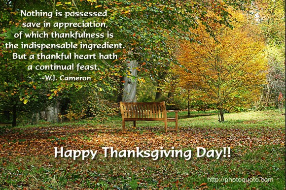 Nothing is possessed save in appreciation, of which thankfulness is the indispensable ingredient.  But a thankful heart hath a continual feast. ~ W.J. Cameron