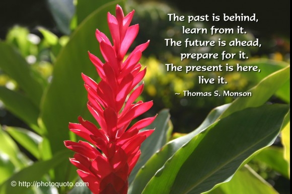 The past is behind, learn from it. The future is ahead, prepare for it. The present is here, live it. ~ Thomas S. Monson
