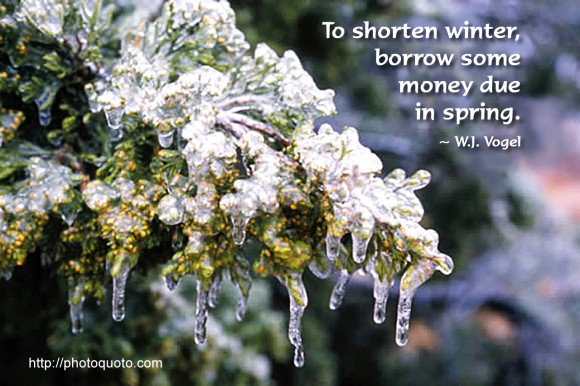 To shorten winter, borrow some money due in spring. ~ W.J. Vogel
