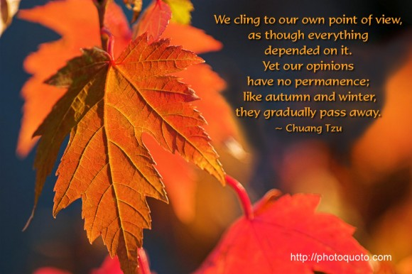 We cling to our own point of view, as though everything depended on it. Yet our opinions have no permanence; like autumn and winter, they gradually pass away. ~ Chuang Tzu