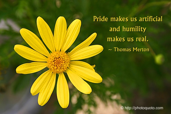 Pride makes us artificial and humility makes us real. ~ Thomas Merton