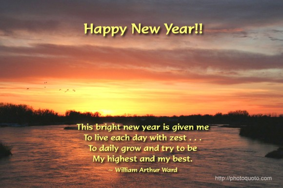 This bright new year is given me to live each day with zest . . . To daily grow and try to be my highest and my best . ~ William Arthur Ward