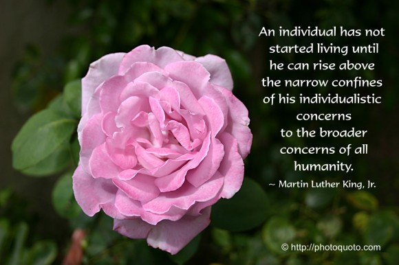 An individual has not started living until he can rise above the narrow confines of his individualistic concerns to the broader concerns of all humanity. ~ Martin Luther King, Jr.
