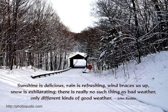 Sunshine is delicious, rain is refreshing, wind braces us up, snow is exhilarating; there is really no such thing as bad weather, only different kinds of good weather. ~ John Ruskin
