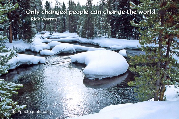Only changed people can change the world. ~ Rick Warren