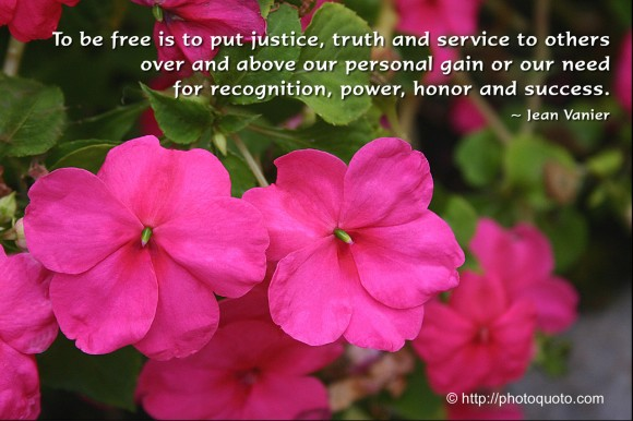 To be free is to put justice, truth and service to others over and above our personal gain or our need for recognition, power, honor and success. ~ Jean Vanier