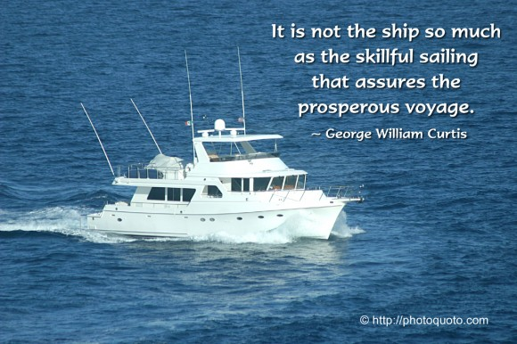 It is not the ship so much as the skillful sailing that assures the prosperous voyage. ~ George William Curtis
