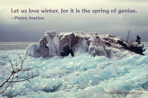 Let us love winter, for it is the spring of genius. ~ Pietro Aretino