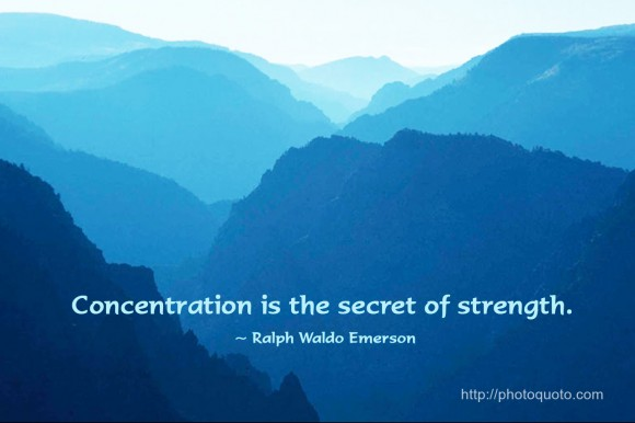 Concentration is the secret of strength.~ Ralph Waldo Emerson