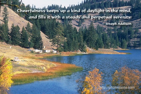 Cheerfulness keeps up a kind of daylight in the mind, and fills it with a steady and perpetual serenity. ~ Joseph Addison
