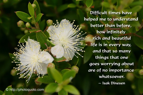 Difficult times have helped me to understand better than before how infinitely rich and beautiful life is in every way, and that so many things that one goes worrying about are of no importance whatsoever. ~ Isak Dinesen