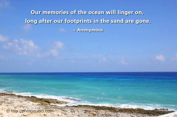 Our memories of the ocean will linger on, long after our footprints in the sand are gone. ~ Anonymous