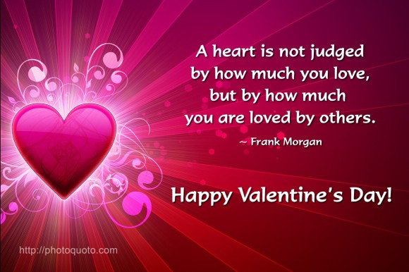 A heart is not judged by how much you love, but by how much you are loved by others. ~ Frank Morgan