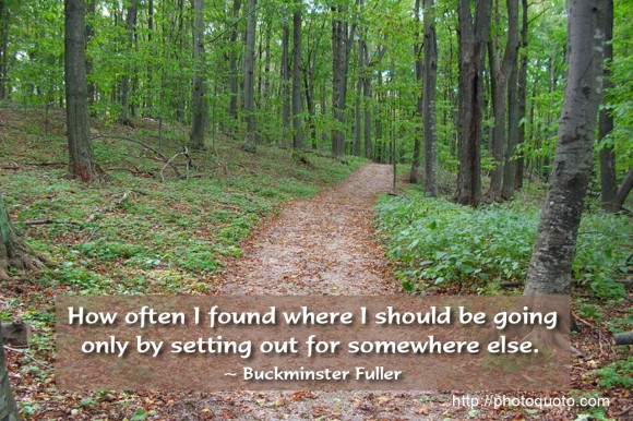 How often I found where I should be going only by setting out for somewhere else. ~ Buckminster Fuller	 How often I found where I should be going only by setting out for somewhere else. ~ Buckminster Fuller