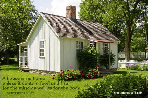 A home is no home unless it contain food and fire for the mind as well as for the body. ~ Margaret Fuller