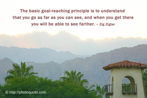 The basic goal-reaching principle is to understand that you go as far as you can see, and when you get there you will be able to see farther. ~ Zig Ziglar