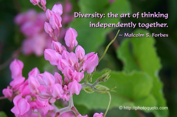 Diversity: the art of thinking independently together.~ Malcolm S. Forbes