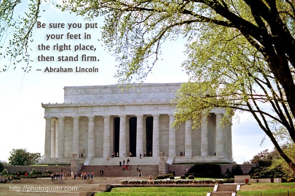 Be sure you put your feet in the right place, then stand firm. ~ Abraham Lincoln