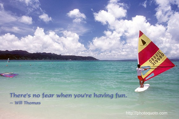 There's no fear when you're having fun. ~ Will Thomas