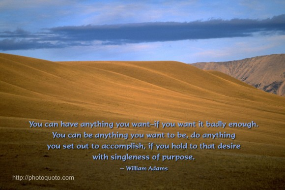 You can have anything you want–if you want it badly enough. You can be anything you want to be, do anything you set out to accomplish if you hold to that desire with singleness of purpose. ~ William Adams