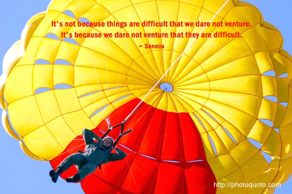 It's not because things are difficult that we dare not venture. It's because we dare not venture that they are difficult. ~ Seneca