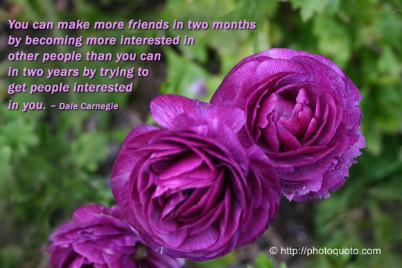 You can make more friends in two months by becoming more interested in other people than you can in two years by trying to get people interested in you. ~ Dale Carnegie