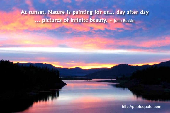At sunset, Nature is painting for us... day after day... pictures of infinite beauty. ~  John Ruskin