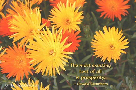 The most exacting test of all is prosperity. ~  Oswald Chambers