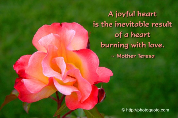 A joyful heart is the inevitable result of a heart burning with love. ~ Mother Teresa