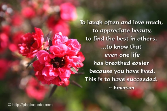 To laugh often and love much,  to appreciate beauty, to find the best in others... to know that even one life has breathed easier  because you have lived. This is to have succeeded. ~ Emerson