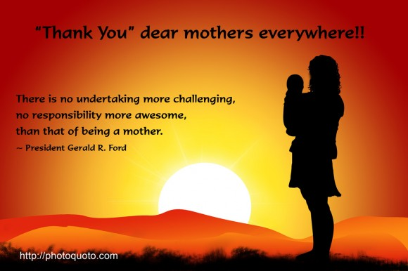 There is no undertaking more challenging, no responsibility more awesome, than that of being a mother. ~ President Gerald R.  Ford